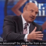 dr. phile are you delusional do you suffer from mental illness meme template