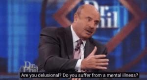 "Dr. Phil ""Are you delusional…?"" Jerk meme template"
