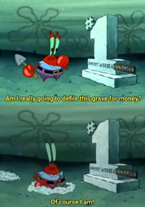 "Mr. Krabs ""Am I going to defile this grave for money?"" Spongebob meme template"