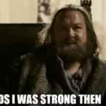 Gods I was Strong Then  meme template blank Bobby B, Robert Baratheon, Game of Thrones, Freefolk