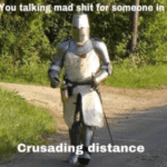 You talking mad shit for someone in crusading distance  meme template blank Crusader