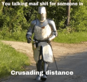 You talking mad shit for someone in crusading distance Sad meme template