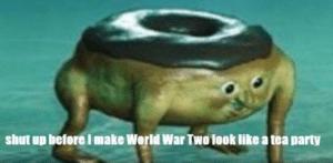 Shut up before I make World War Two look like a tea party Food meme template