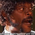 I dont remember asking you a god damn thing  meme template blank Samuel L. Jackson, Pulp Fiction