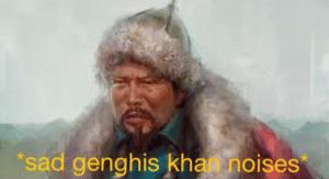 Sad Genghis Khan noises Sad meme template