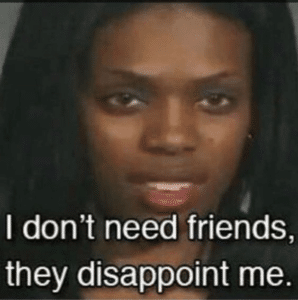 I dont need friends they disappoint me Black woman meme template
