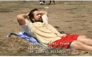 Disregard that Frank, its a bunch of liberal bullshit Opinion meme template