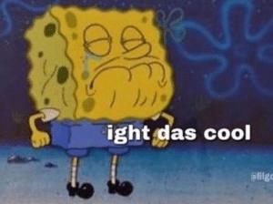 Spongebob 'Ight das cool'  Cool meme template