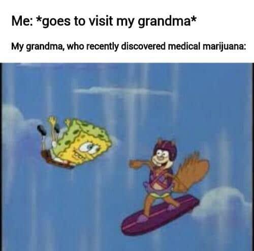 spongebob spongebob-memes spongebob text: Me: *goes to visit my grandma* My grandma, who recently discovered medical marijuana: