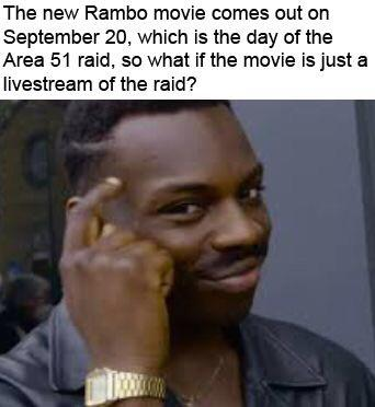 cute other-memes cute text: The new Rambo movie comes out on September 20, which is the day of the Area 51 raid, so what if the movie is just a livestream of the raid?