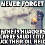 political-memes political text: NEVER FORGET 15 OF THE 119 HIJACKERS ON 9/1i:WERE SAUDI CITIZENS FUCI( THEIR OIL FIELDS  political