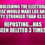 political-memes political text: ABOLISHING THE ELECTORAL COLLEGE WOULD MAKE LOS ANGELES COUNTY STRONGER THAN 43 STATES REPOSTING....HAS BEEN DELETED 3 TIMES)  political