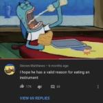 spongebob-memes spongebob text: Steven Matthews • 6 months ago I hope he has a valid reason for eating an instrument 17K 69 VIEW 69 REPLIES  spongebob