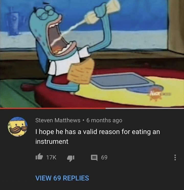 spongebob spongebob-memes spongebob text: Steven Matthews • 6 months ago I hope he has a valid reason for eating an instrument 17K 69 VIEW 69 REPLIES