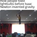 dank-memes cute text: How people fixed lightbulbs before Isaac Newton invented gravity  Dank Meme