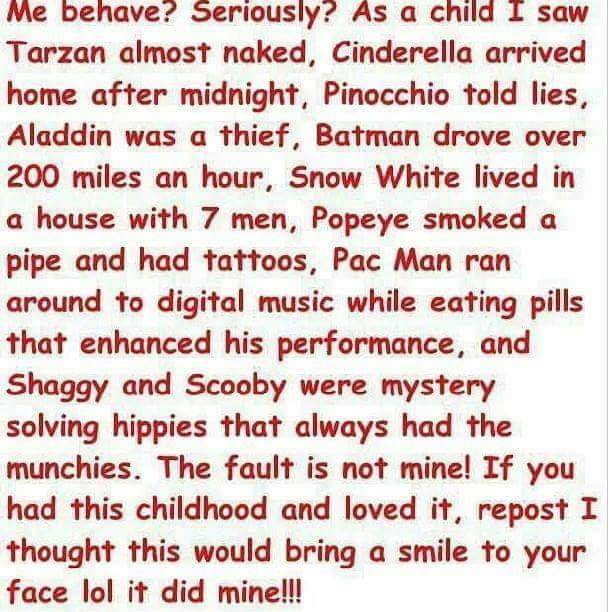 political political-memes political text: behave? Serious y I ? As a child I saw Tarzan almost naked, Cinderella arrived home after midnight, Pinocchio told lies, Aladdin was a thief, Batman drove over 200 miles an hour, Snow White lived in a house with 7 men, Popeye smoked a pipe and had tattoos, Pac Man ran around to digital music while eating pills that enhanced his performance, and Shaggy and Scooby were mystery solving hippies that always had the munchies. The fault is not mine! If you had this childhood and loved it. repost I thought this would bring a smile to your face 101 it did mine!!!