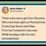 political-memes political text: Bette Midler O @BetteMidler There once was a girl from Slovenia Who now lives right on Pennsylvinia To the East Room she