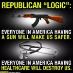 "political-memes political text: REPUBLICAN ""LOGIC"": EVERYONE IN AMERICA HAVING A GUN WILL MAKE US SAFER. EVERYONE IN AMERICA HAVING HEALTHCARE WILL DESTROY US. DEMOCRATS  political"