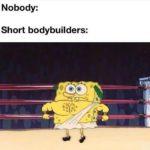 spongebob-memes spongebob text: Nobody: Short bodybuilders: 00  spongebob