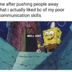 spongebob-memes spongebob text: me after pushing people away that i actually liked bc of my poor communication skills WELL SHIT  spongebob