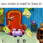 spongebob-memes spongebob text: When you cross a road in Iraq in 2007:  spongebob
