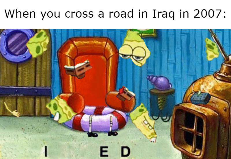 spongebob spongebob-memes spongebob text: When you cross a road in Iraq in 2007:
