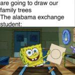 spongebob-memes spongebob text: Teacher: Okay today we are going to draw our family trees The alabama exchange student: .0  spongebob