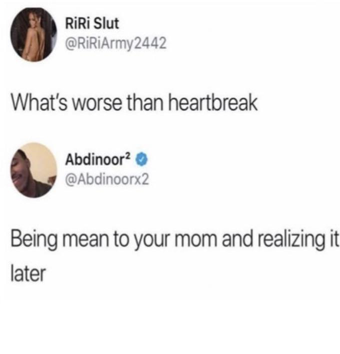 cute wholesome-memes cute text: RiRi Slut @RiRiArmy2442 What's worse than heartbreak Abdinoor2 0 @Abdinoorx2 Being mean to your mom and realizing it later