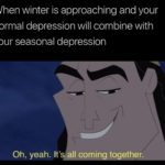 depression-memes depression text: When winter is approaching and your normal depression will combine with your seasonal depression Oh, yeah. It