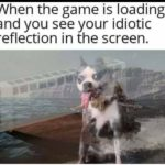 other-memes cute text: When the game is loading and you see your idiotic reflection in the screen.  cute