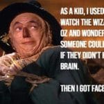 political-memes political text: ته ,ASAKID IUSED TO WATCH THE WIZARD OF OZ AND WONDER لاl MEONE COULD لـلTA IF THEYDIDYT HAVE A .RAIN. THEN I GOT .FACEBOOK  political