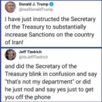 """political-memes political text: Donald J. Trump @realDonaldTrump I have just instructed the Secretary of the Treasury to substantially increase Sanctions on the country of Iran! Jeff Tiedrich @itsJeffTiedrich and did the Secretary of the Treasury blink in confusion and say """"that"""