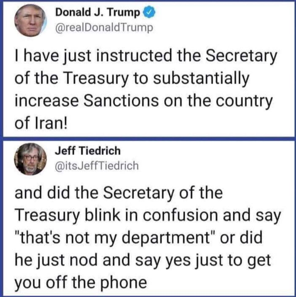 political political-memes political text: Donald J. Trump @realDonaldTrump I have just instructed the Secretary of the Treasury to substantially increase Sanctions on the country of Iran! Jeff Tiedrich @itsJeffTiedrich and did the Secretary of the Treasury blink in confusion and say