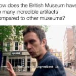 history-memes history text: How does the British Museum have so many incredible artifacts compared to other museums? c e,t