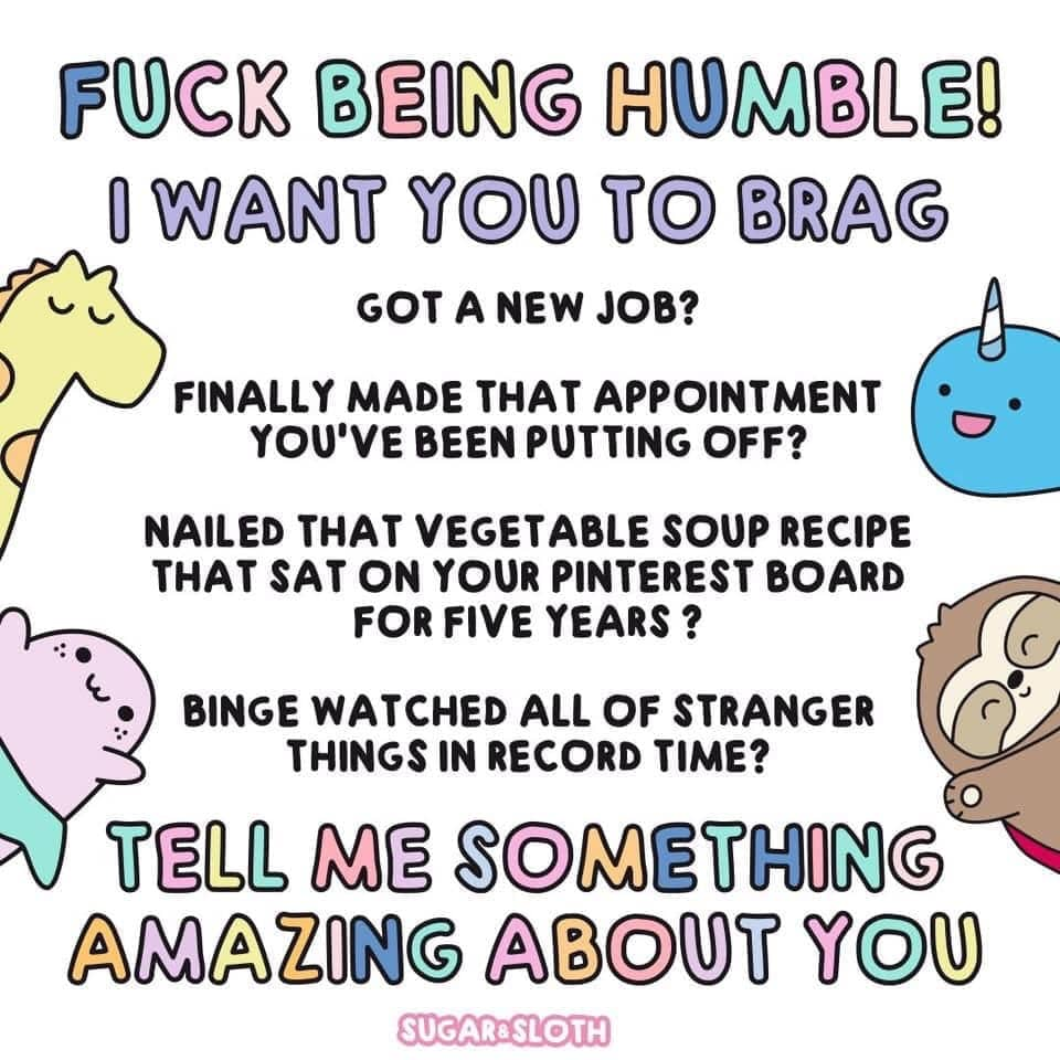 cute wholesome-memes cute text: O WANT YOU ro BRAG GOT A NEW JOB? FINALLY MADE THAT APPOINTMENT YOU'VE BEEN PUTTING OFF? NAILED THAT VEGETABLE SOUP RECIPE THAT SAT ON YOUR PINTEREST BOARD FOR FIVE YEARS ? BINGE WATCHED ALL OF STRANGER THINGS IN RECORD TIME? O SOMEtHONG AMAZONG ABOUT YOU SUGAR&SLOTH