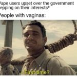 feminine-memes women text: *Vape users upset over the government stepping on their interests* People with vaginas:  women