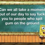 spongebob-memes spongebob text: Can we all take a moment out of our day to say fuck you to people who spit gum on the ground  spongebob