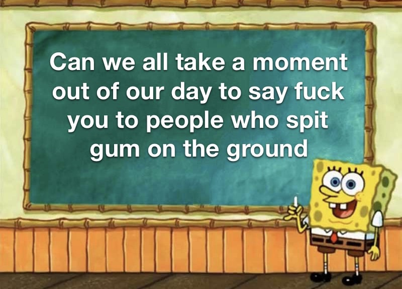 spongebob spongebob-memes spongebob text: Can we all take a moment out of our day to say fuck you to people who spit gum on the ground