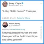 """political-memes political text: Donald J. Trump @realDonaldTrump """"A Very Stable Genius!"""" Thank you. 8:44 AM • 9/14/19 • Twitter for iPhone Jordan Morley @JordanMorley Replying to @realDonaldTrump Did you just quote yourself and then thank yourself for the kind words you said about yourself?  political"""