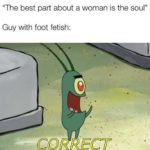 "dank-memes cute text: ""The best part about a woman is the soul"" Guy with foot fetish:  Dank Meme"
