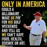 political-memes political text: ONLY AMERICA COULD A BILLIONAIRE , MAKE US PAY FOR HIS GOLF WEEKENDS AND TELL US WE CAN'T KAVE FOOD, HEALTH, SCIENCE OR OCCUPY