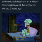 spongebob-memes spongebob text: When you wake up from an anxiety- driven nightmare of the school you went to 6 years ago B