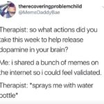 depression-memes depression text: therecoveringproblemchild @MemeDaddyBae Therapist: so what actions did you take this week to help release dopamine in your brain? Me: i shared a bunch of memes on the internet so i could feel validated. Therapist: *sprays me with water bottle*