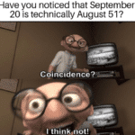 other-memes cute text: Have you noticed that September 20 is technically August 51? Coincidence? -I thinKønot!  cute