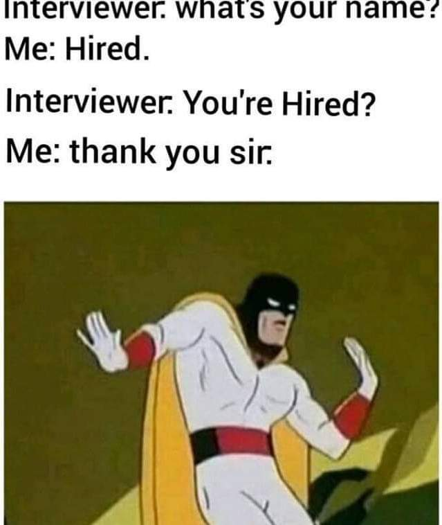 cute other-memes cute text: Interviewer. wnats your name ? Me: Hired. Interviewer. You're Hired? Me: thank you sir.