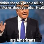 political-memes political text: Rememberj$$e only people telling you horror stories about Canadian Healthcare are Americans  political