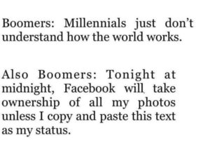 political-memes political text: Boomers: Millennials just don't understand how the world works. Also Boomers: Tonight at midnight, Facebook will. take ownership of all my photos unless I copy and paste this text as my status.