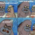 spongebob-memes spongebob text: How ough are you? How touga am? ..in schoo I shit evereyday.. Yeah so?  spongebob