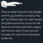 """wholesome-memes cute text: Okay so today I was at a long red light and this guy beside is bumping """"hey ya!"""" by OutKast right. So I start singing along because its hey ya and he rolls down his windows and starts singing with me for a solid 15 seconds and honestly why can"""