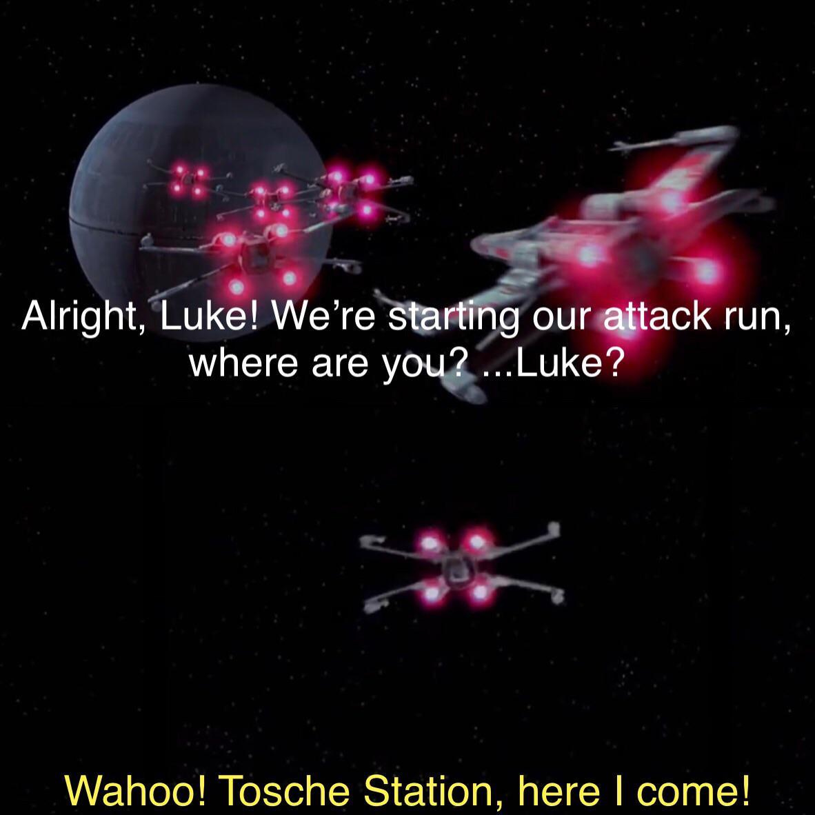 star-wars-memes star-wars text: Alright, Luke! We're *tar$our Attack run, where are you. ...Luke? Wahoo! Tosche Station, here I come!